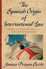 The Spanish Origin of International Law - James Brown Scott