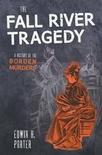 The Fall River Tragedy : A History of the Borden Murder - Edwin H Porter