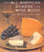 The All American Cheese and Wine Book : Pairing, Profiles and Recipes - Laura Werlin