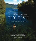 Fifty Places to Fly Fish Before You Die : Fly-Fishing Experts Share the World's Greatest Destinations - Chris Santella