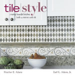Tile Style : Creating Beautiful Kitchens, Baths, and Interiors with Tile - Heather Adams
