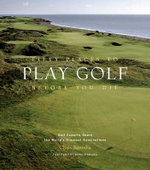 Fifty Places to Play Golf Before You Die : Golf Experts Share the World's Greatest Destinations - Chris Santella