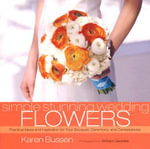Simple Stunning Weddings Flowers : Practical Ideas and Inspiration for Your Bouquet, Ceremony and Centerpieces - Karen Bussen