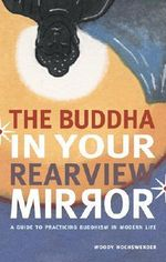 The Buddha in Your Rearview Mirror : A Guide to Practicing Buddhism in Modern Life - Woody Hochswender