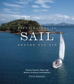 Fifty Places to Sail Before You Die : Sailing Experts Share the World's Greatest Destinations - Chris Santella