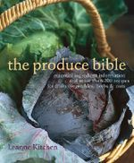 The Produce Bible : Essential Ingredient Information and More Than 200 Recipes for Fruits, Vegetables, Herbs & Nuts - Leanne Kitchen