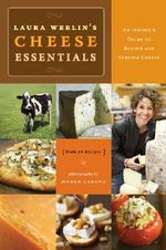 Laura Werlin's Cheese Essentials : An Insider's Guide to Buying and Serving Cheese {with 50 Recipes} - Laura Werlin