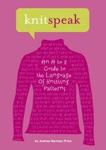 Knitspeak : An A to Z Guide to the Language of Knitting Patterns - Andrea Berman Price