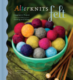 AlterKnits Felt : Imaginative Projects for Knitting and Felting - Leigh Radford