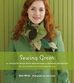 Sewing Green : 25 Projects Made with Repurposed and Organic Materials - Betz White