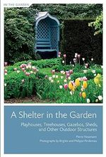 A Shelter in the Garden : Playhouses, Treehouses, Gazebos, Sheds, and Other Outdoor Structures - Pierre Nessmann