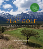 Fifty More Places to Play Golf Before You Die : Golf Experts Share the World's Greatest Destinations - Chris Santells