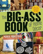 The Big-Ass Book of Home Decor : More Than 100 Inventive Projects for Cool Homes Like Yours - Mark Montano