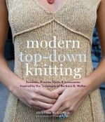 Modern Top-down Knitting  :  Sweaters, Dresses, Skirts and Accessories Inspired by the Techniques of Barbara G. Walker - Kristina McGowan