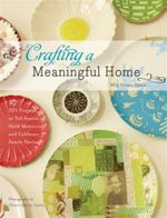 Crafting a Meaningful Home :  27 DIY Projects to Tell Stories, Hold Memories, and Celebrate Family Heritage - Meg Mateo Ilasco