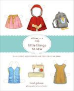 Oliver + S Little Things to Sew : 20 Classic Accessories and Toys for Children - Liesl Gibson