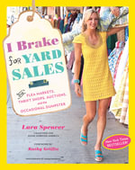 I Brake for Yard Sales : And Flea Markets, Thrift Shops, Auctions, and the Occasional Dumpster - Lara Spencer