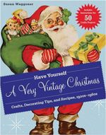Have Yourself a Very Vintage Christmas : Crafts, Decorating Tips, and Recipes, 1920s-1960s - Susan Waggoner
