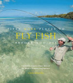 Fifty More Places to Fly Fish Before You Die : Fly-fishing Experts Share More of the World's Greatest Destinations - Chris Santella