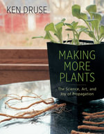 Making More Plants : The Science, Art, and Joy of Propagation - Kenneth Druse