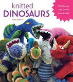 Knitted Dinosaurs : 15 Prehistoric Pals to Knit from Scratch - Tina Barrett