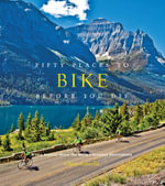Fifty Places to Bike Before You Die : Biking Experts Share the World's Greatest Destinations - Chris Santella