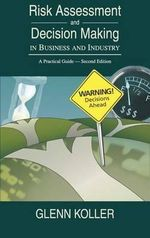 Risk Assessment and Decision Making in Business and Industry : A Practical Guide - Glenn Koller
