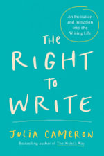 The Right to Write : An Invitation and Initiation Into the Writing Life - Julia Cameron