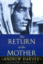The Return of the Mother : Creating a Personal Journey to the Divine Using th... - Andrew Harvey