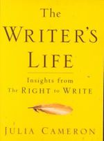 The Writer's Life : Insights from the Right to Write - Julia Cameron