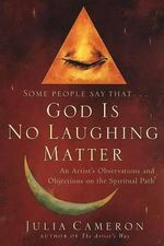 God Is No Laughing Matter : An Rtist's Observations and Objections on the Spiritual Path - Julia Cameron