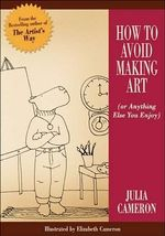 How to Avoid Making Art : Or Anything Else You Enjoy - Julia Cameron