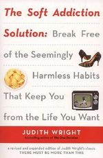 The Soft Addiction Solution : Break Free of the Seemingly Harmless Habits That Keep You from the Life You Want - Judith Wright