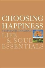 Choosing Happiness : Life & Soul Essentials - Stephanie Dowrick
