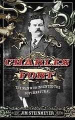 Charles Fort : The Man Who Invented the Supernatural - Jim Steinmeyer