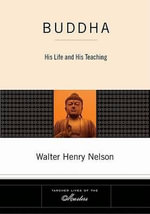 Buddha : His Life and His Teaching - Walter Henry Nelson
