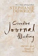 Creative Journal Writing: The Art and Heart of Reflection (USA Edition) :  The Art and Heart of Reflection (USA Edition) - Stephanie Dowrick