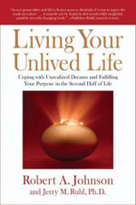 Living Your Unlived Life : Coping with Unrealized Dreams and Fulfilling Your Purpose in the Second Half of Life - Robert A. Johnson