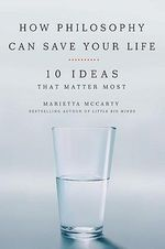 How Philosophy Can Change Your Life : 10 Ideas That Matter Most - Marietta McCarty