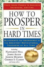 How to Prosper in Hard Times : Blueprints for Abundance by the Greatest Motivational Teachers of All Time - Napoleon Hill