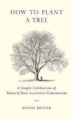How to Plant a Tree : A Simple Celebration of Trees & Tree-Planting Ceremonies - Daniel Butler