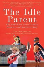 The Idle Parent : Why Laid-Back Parents Raise Happier and Healthier Kids - Tom Hodgkinson