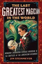 The Last Greatest Magician in the World : Howard Thurston Versus Houdini & the Battles of the American Wizards - Jim Steinmeyer