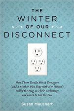 The Winter of Our Disconnect :  How Three Totally Wired Teenagers (and a Mother Who Slept with Her Iphone)Pulled the Plug on Their Technology and Lived to Tell the Tale - Susan Maushart