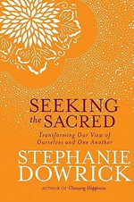 Seeking the Sacred : Transforming Our View of Ourselves and One Another - Stephanie Dowrick