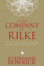 In the Company of Rilke : Why a 20th-Century Visionary Poet Speaks So Eloquently to 21st-Century Readers - Stephanie Dowrick