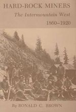 Hard-Rock Miners : The Intermoutain West, 1860-1920 - Ronald C. Brown