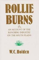 Rollie Burns : Or an Account of the Ranching Industry on the South Plains - William Curry Holden