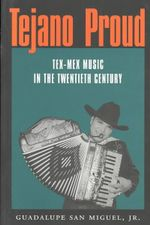 Tejano Proud : Tex-Mex Music in the Twentieth Century - Guadalupe San Miguel