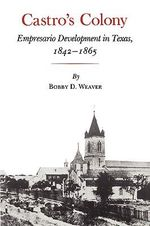 Castro's Colony : Empresario Development in Texas, 1842-1865 - Bobby D. Weaver